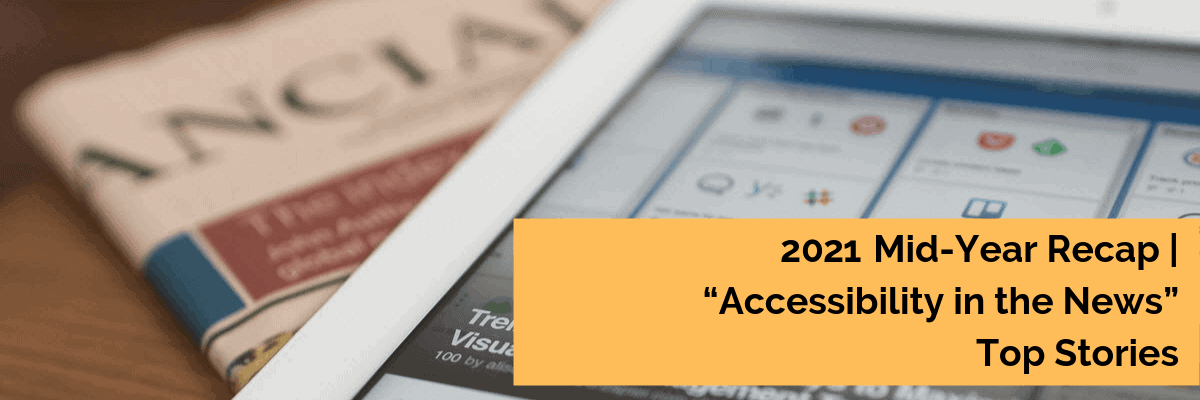 2021 Mid Year Review | Accessibility in the News Top Stories
